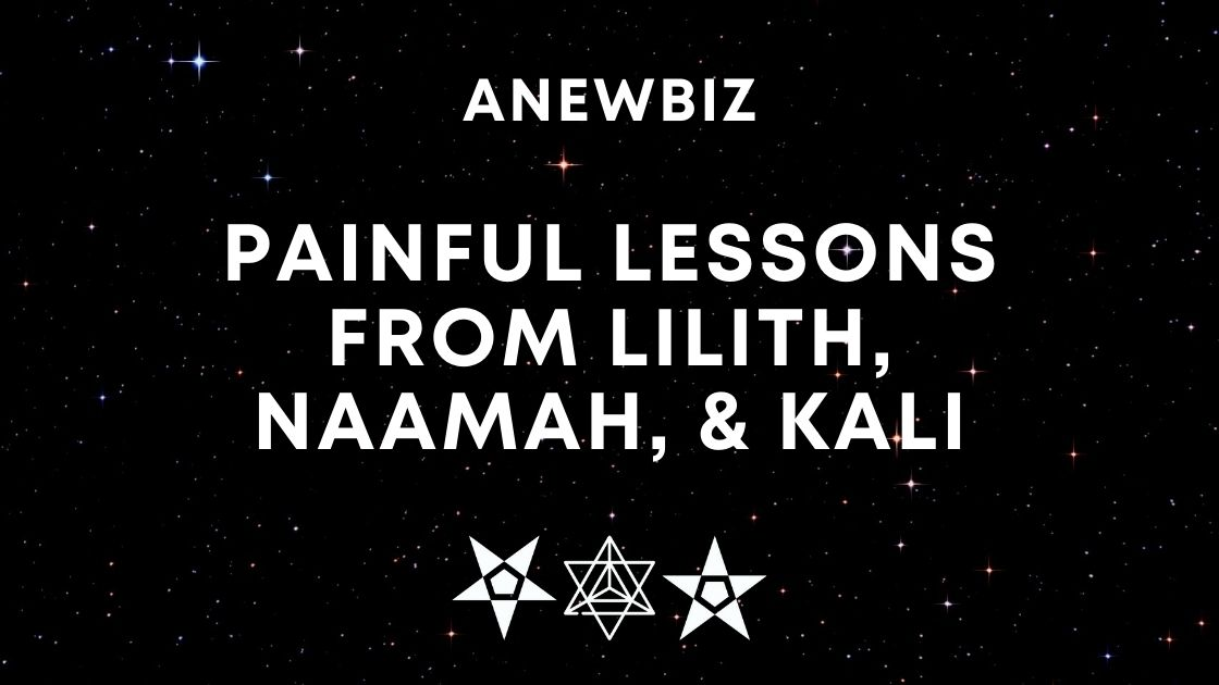 Painful Lessons From Lilith, Naamah, & Kali